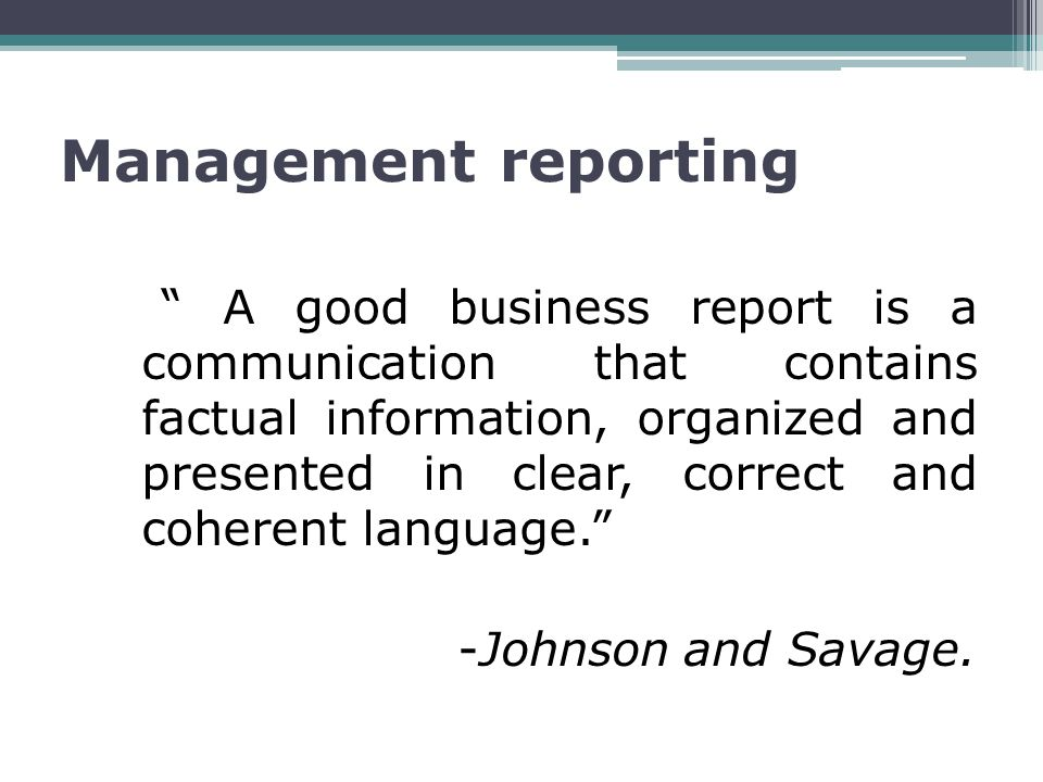 Management reporting A good business report is a communication that contains factual information, organized and presented in clear, correct and coherent language. -Johnson and Savage.