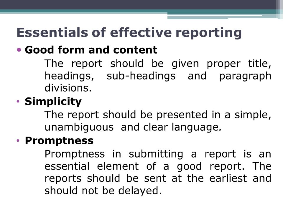 Essentials of effective reporting Good form and content The report should be given proper title, headings, sub-headings and paragraph divisions.