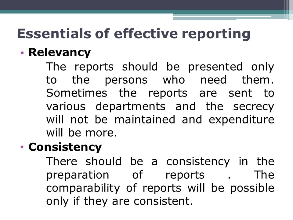 Essentials of effective reporting Relevancy The reports should be presented only to the persons who need them.