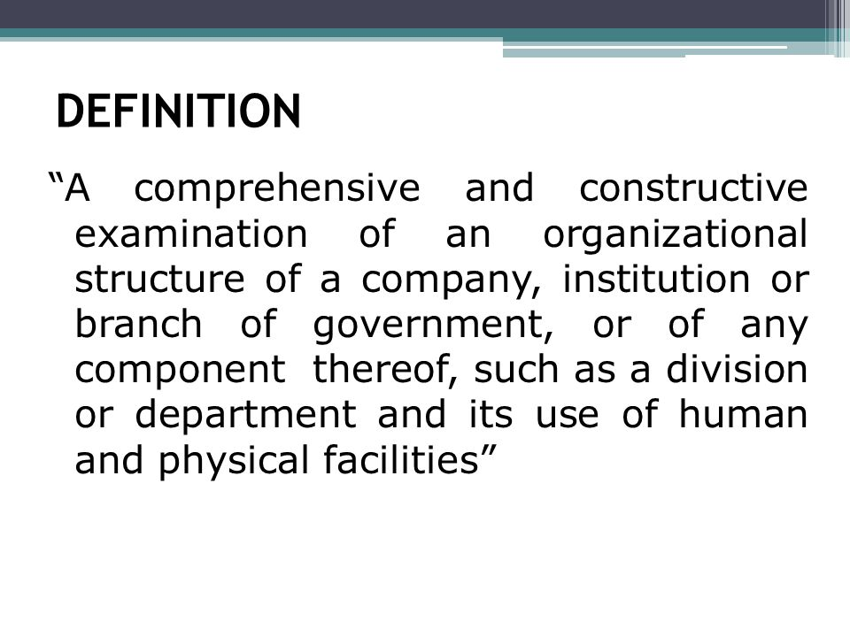 DEFINITION A comprehensive and constructive examination of an organizational structure of a company, institution or branch of government, or of any component thereof, such as a division or department and its use of human and physical facilities
