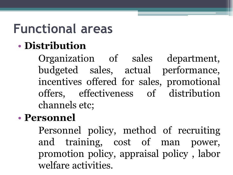 Functional areas Distribution Organization of sales department, budgeted sales, actual performance, incentives offered for sales, promotional offers, effectiveness of distribution channels etc; Personnel Personnel policy, method of recruiting and training, cost of man power, promotion policy, appraisal policy, labor welfare activities.