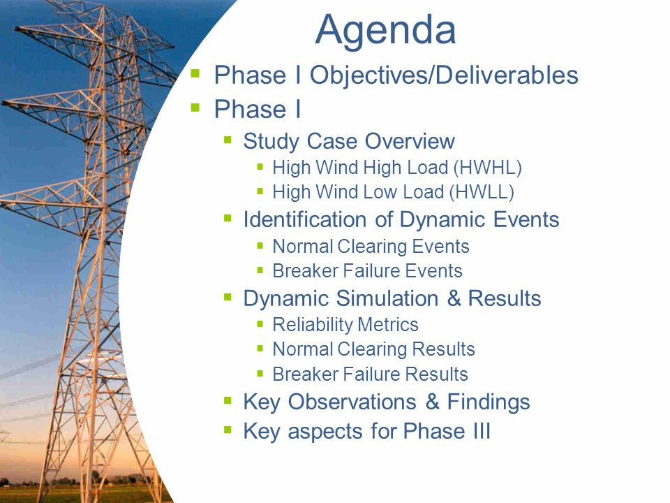 Engineering a sustainable future 3 Phase I – Objectives & Deliverables  Objectives  Perform dynamic simulations on models & dynamic data set provided by ERCOT  Assess impact of lack of WGR VRT capability on reliability of ERCOT system  Deliverables  Acceptable wind flat start for HWHL & HWLL in PSS/E Version 30  Steady state and dynamic data set for both flat starts  Phase I report documenting  Methodology for developing wind flat start  Dynamic simulation process methodology  Discussion of results associated with dynamic simulations  Conclusions & Recommendations