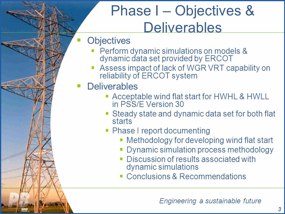Engineering a sustainable future 4 ERCOT VRT Study - Phase I  Study Case Overview  HWHL Case  58,000 MW of ERCOT System load  4,800 MW of Wind output for West Texas  N-1 Secure Dispatch  HWLL Case  36,000 MW of ERCOT System load  4,300 MW of Wind output for West Texas  N-1 Secure Dispatch