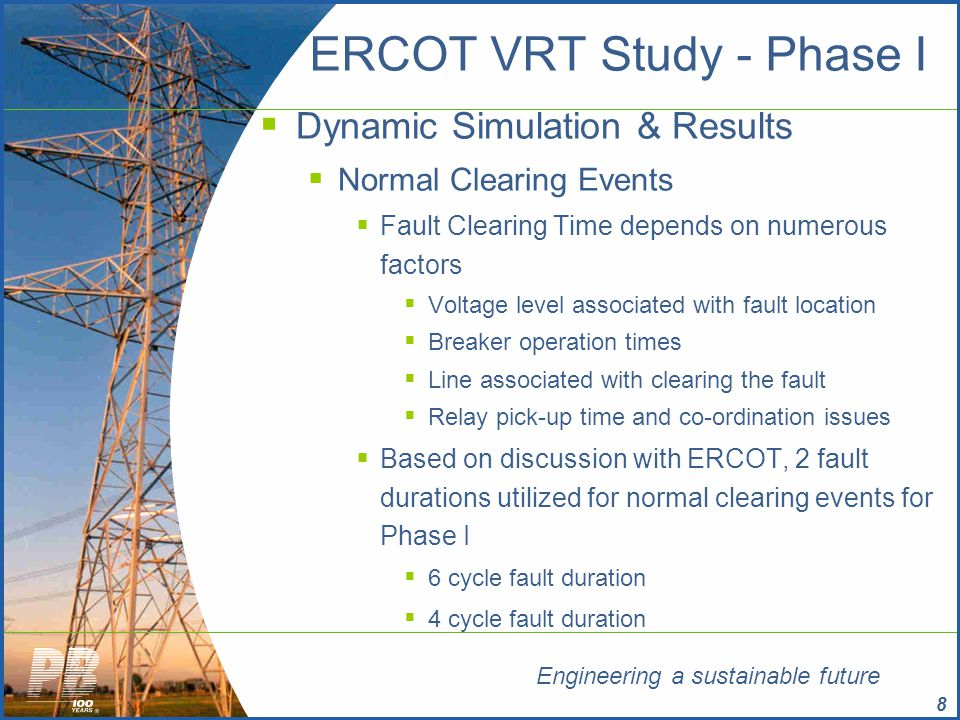Engineering a sustainable future 19 ERCOT VRT Study - Phase I  Key Observations/Inferences  Incorporation of updated VRT capability information for select WGRs significantly alleviates reliability risk  Other factors deemed to have a positive impact on over-all ERCOT system reliability from VRT standpoint  Incorporation of VRT capability for the remaining WGRs as collected during the Phase II process  Incorporation of appropriate collector system equivalent associated with each WGR  Incorporation of the dynamic/static reactive response capabilities associated with each WGR campus
