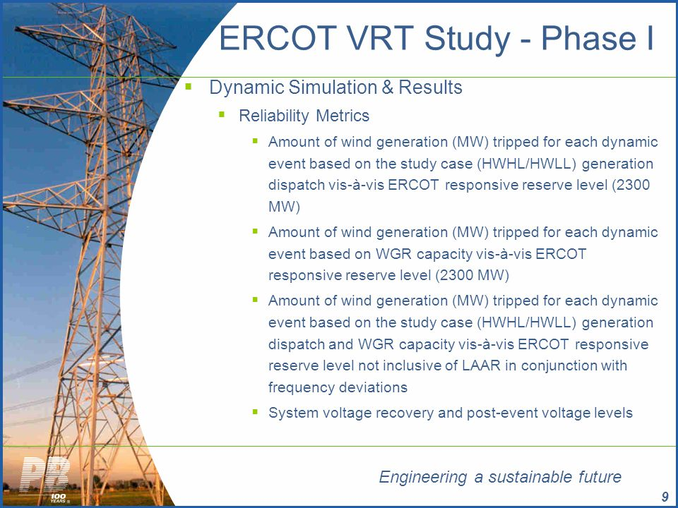 Engineering a sustainable future 20 ERCOT VRT Study - Phase I  Key Observations/Inferences  Optimistic results in terms of Voltage Recovery  Lack of dynamic load model representation in ERCOT load conversion file  AC compressor motor loads  Stall at low voltages experienced during fault conditions  Draw 6-7 times more current from the system resulting in elevated reactive power consumption  Fault Induced Delayed Voltage Recovery (FIDVR)