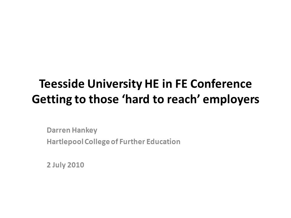Teesside University HE in FE Conference Getting to those 'hard to reach' employers Darren Hankey Hartlepool College of Further Education 2 July 2010