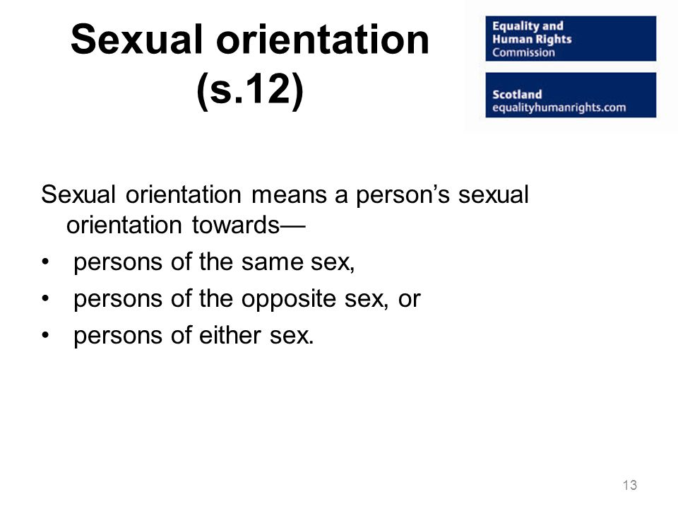 Sexual orientation (s.12) Sexual orientation means a person's sexual orientation towards— persons of the same sex, persons of the opposite sex, or persons of either sex.