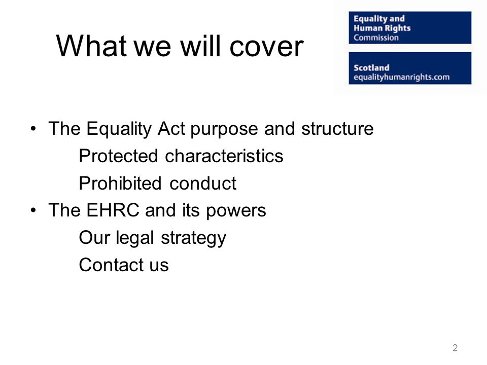 Equality Act 2010 16 Parts; 28 Schedules – eg: Key concepts (P2 and sch 1) Services and public functions (P3, sch 2&3) Premises (P4, sch 4&5) Work and employment services (P5, Sch 6,7,8 & 9) Education (P6, Sch 10,11,12,13 &14) Associations (P7, Sch 15 &16) Other unlawful conduct (P8) Enforcement (P9, sch 17) Advancing equality (P11, Sch 18 &19) Exceptions (P14, sch 22 &23) 3