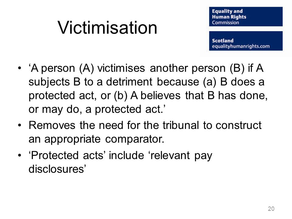 Victimisation 'A person (A) victimises another person (B) if A subjects B to a detriment because (a) B does a protected act, or (b) A believes that B has done, or may do, a protected act.' Removes the need for the tribunal to construct an appropriate comparator.