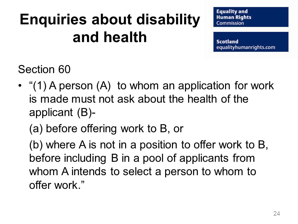 Enquiries about disability and health Section 60 (1) A person (A) to whom an application for work is made must not ask about the health of the applicant (B)- (a) before offering work to B, or (b) where A is not in a position to offer work to B, before including B in a pool of applicants from whom A intends to select a person to whom to offer work. 24