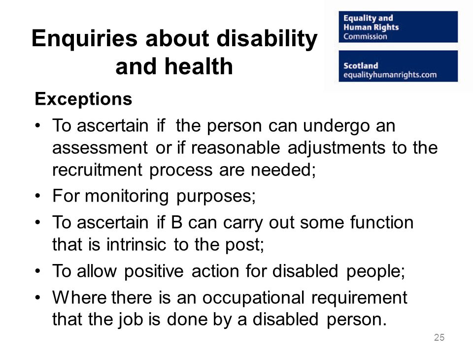 Enquiries about disability and health Exceptions To ascertain if the person can undergo an assessment or if reasonable adjustments to the recruitment process are needed; For monitoring purposes; To ascertain if B can carry out some function that is intrinsic to the post; To allow positive action for disabled people; Where there is an occupational requirement that the job is done by a disabled person.