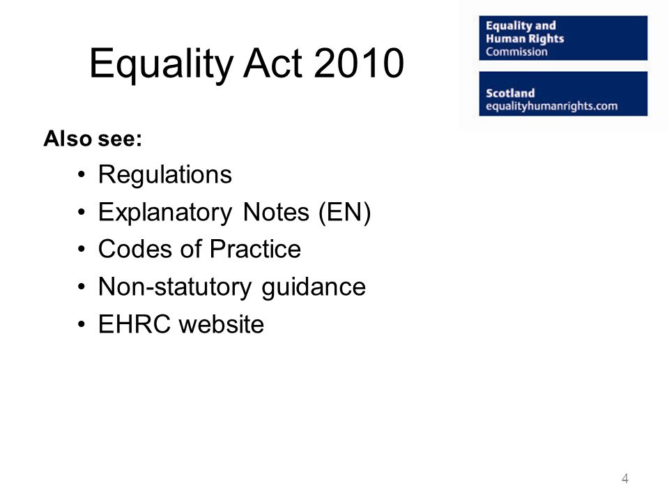 Equality Act 2010 Also see: Regulations Explanatory Notes (EN) Codes of Practice Non-statutory guidance EHRC website 4