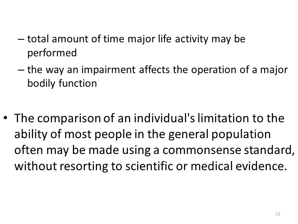 12 – total amount of time major life activity may be performed – the way an impairment affects the operation of a major bodily function The comparison of an individual s limitation to the ability of most people in the general population often may be made using a commonsense standard, without resorting to scientific or medical evidence.