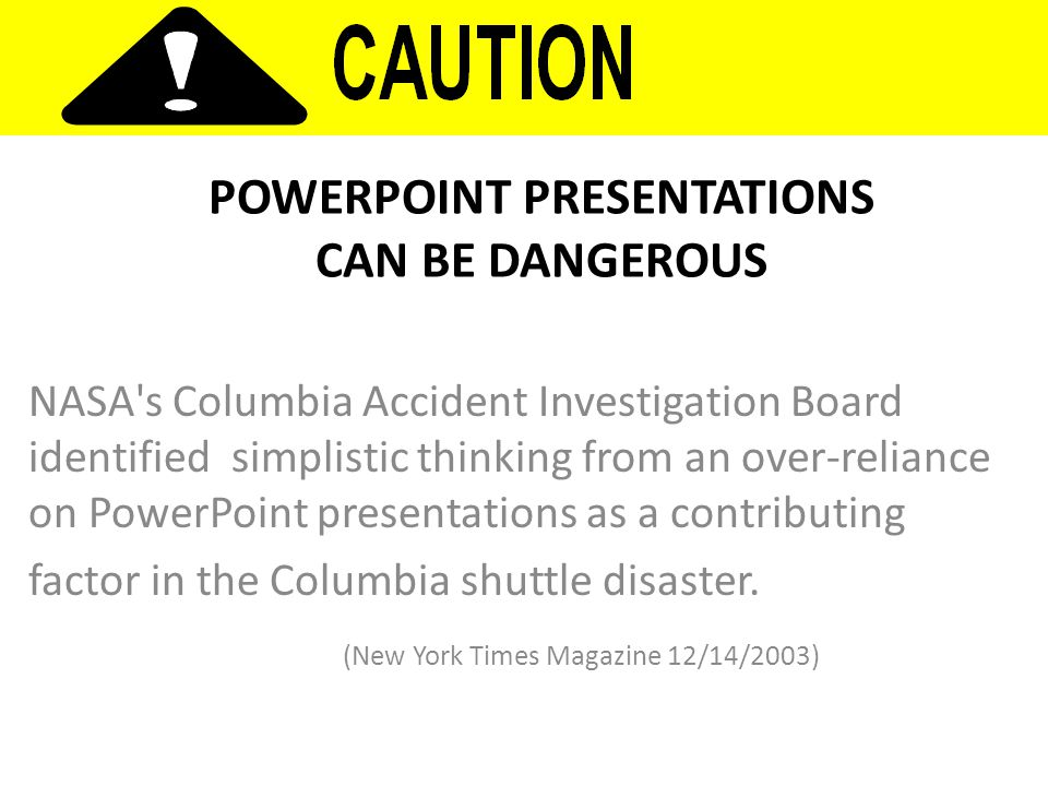 POWERPOINT PRESENTATIONS CAN BE DANGEROUS NASA s Columbia Accident Investigation Board identified simplistic thinking from an over-reliance on PowerPoint presentations as a contributing factor in the Columbia shuttle disaster.