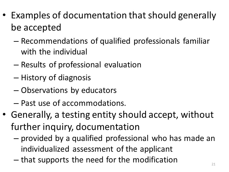 Examples of documentation that should generally be accepted – Recommendations of qualified professionals familiar with the individual – Results of professional evaluation – History of diagnosis – Observations by educators – Past use of accommodations.
