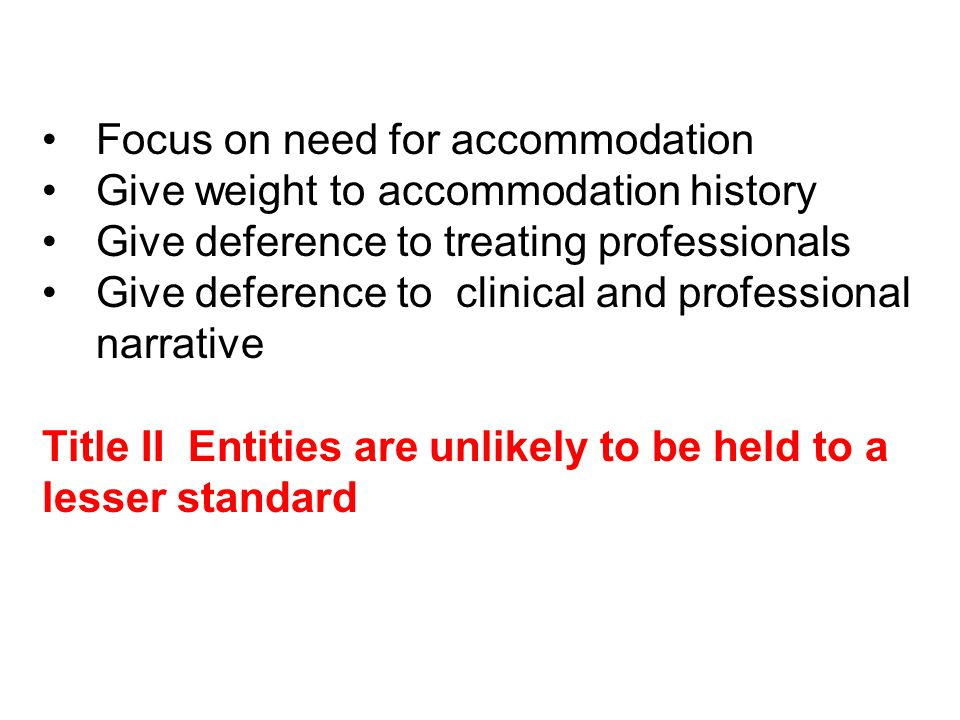 Focus on need for accommodation Give weight to accommodation history Give deference to treating professionals Give deference to clinical and professional narrative Title II Entities are unlikely to be held to a lesser standard