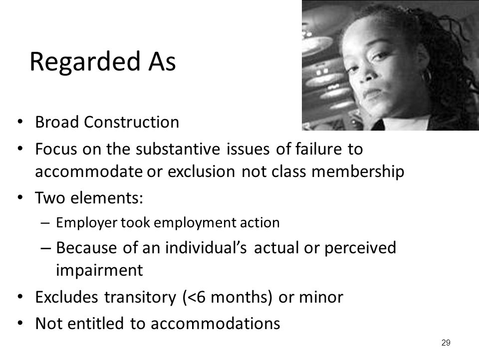 29 Regarded As Broad Construction Focus on the substantive issues of failure to accommodate or exclusion not class membership Two elements: – Employer took employment action – Because of an individual's actual or perceived impairment Excludes transitory (<6 months) or minor Not entitled to accommodations