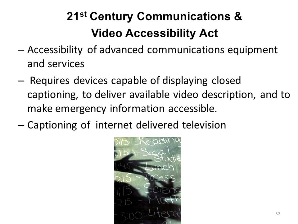 21 st Century Communications & Video Accessibility Act – Accessibility of advanced communications equipment and services – Requires devices capable of displaying closed captioning, to deliver available video description, and to make emergency information accessible.
