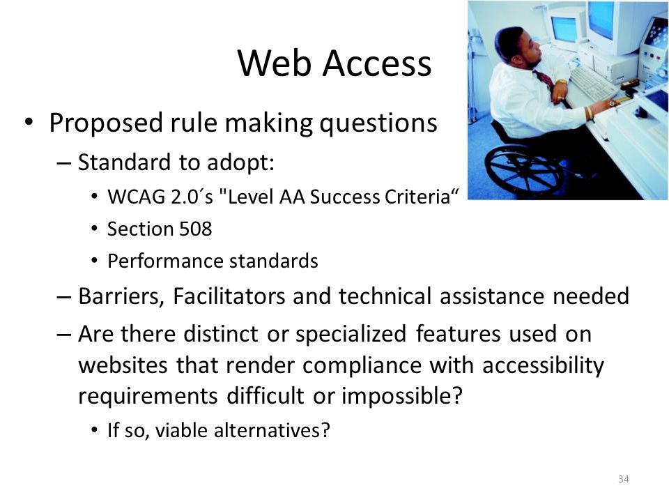 Web Access Proposed rule making questions – Standard to adopt: WCAG 2.0´s Level AA Success Criteria Section 508 Performance standards – Barriers, Facilitators and technical assistance needed – Are there distinct or specialized features used on websites that render compliance with accessibility requirements difficult or impossible.
