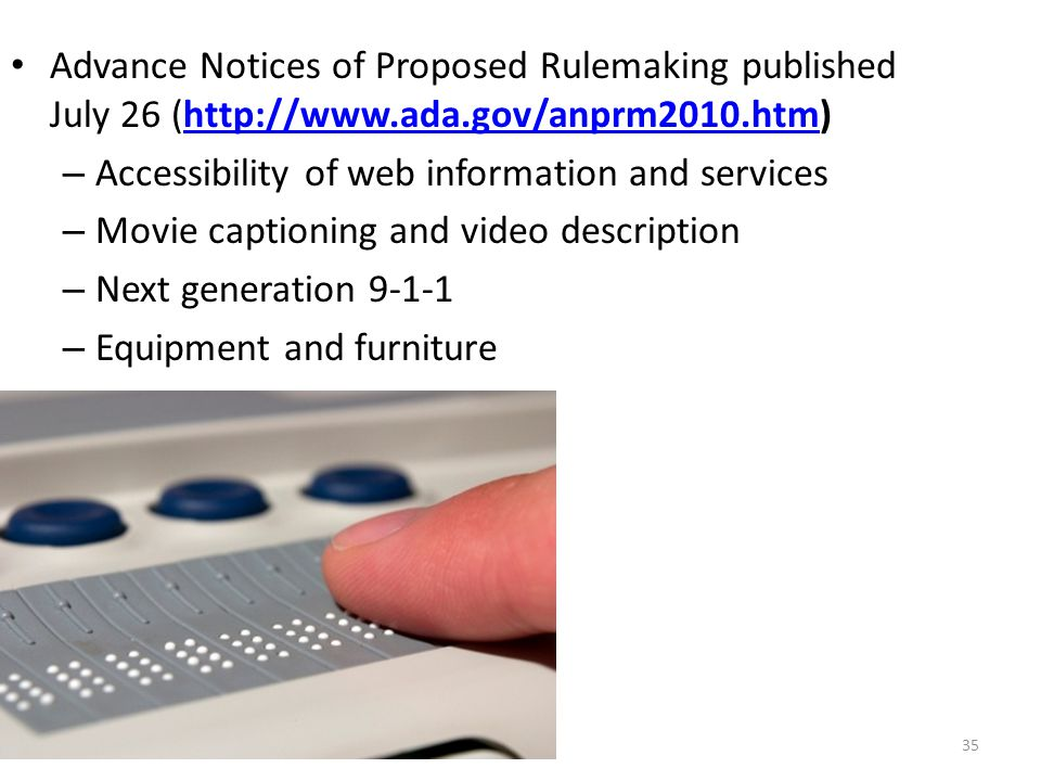 Advance Notices of Proposed Rulemaking published July 26 (http://www.ada.gov/anprm2010.htm)http://www.ada.gov/anprm2010.htm – Accessibility of web information and services – Movie captioning and video description – Next generation 9-1-1 – Equipment and furniture 35