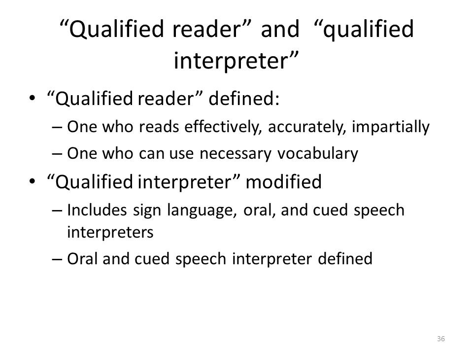 Qualified reader and qualified interpreter Qualified reader defined: – One who reads effectively, accurately, impartially – One who can use necessary vocabulary Qualified interpreter modified – Includes sign language, oral, and cued speech interpreters – Oral and cued speech interpreter defined 36