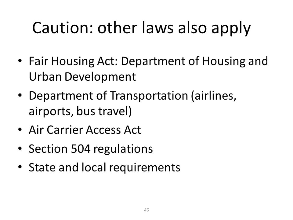 Caution: other laws also apply Fair Housing Act: Department of Housing and Urban Development Department of Transportation (airlines, airports, bus travel) Air Carrier Access Act Section 504 regulations State and local requirements 46