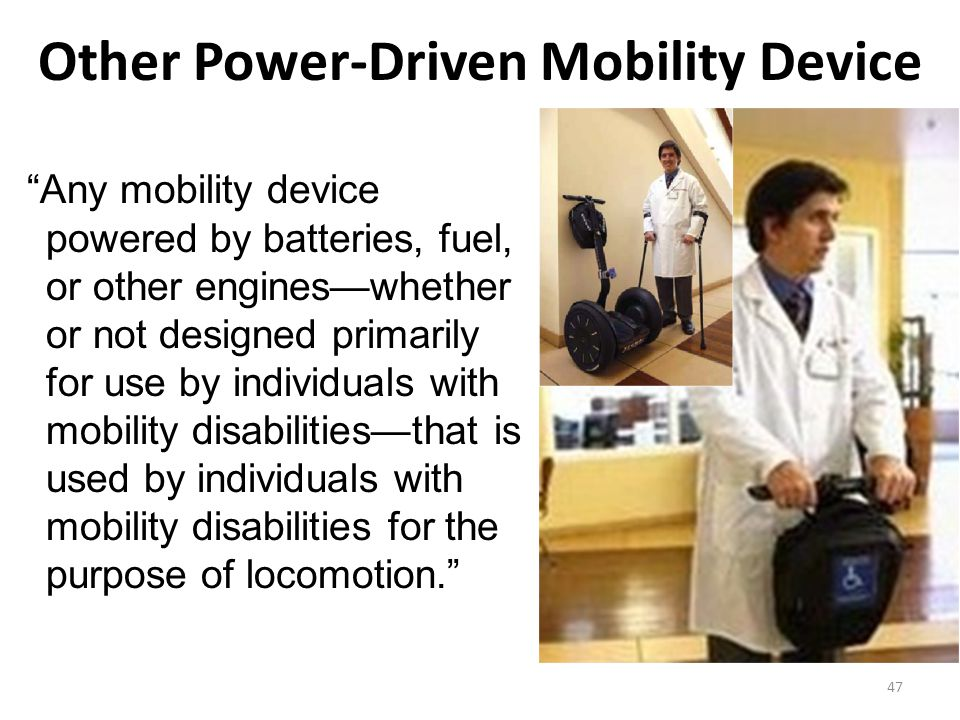 Other Power-Driven Mobility Device Any mobility device powered by batteries, fuel, or other engines—whether or not designed primarily for use by individuals with mobility disabilities—that is used by individuals with mobility disabilities for the purpose of locomotion. 47