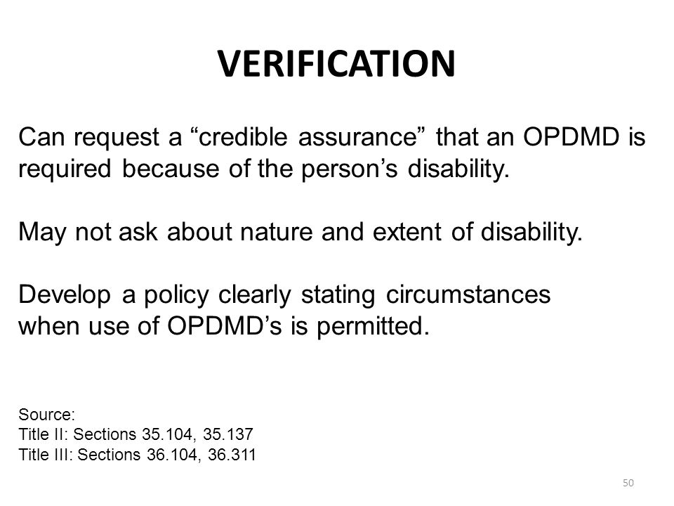 VERIFICATION 50 Can request a credible assurance that an OPDMD is required because of the person's disability.