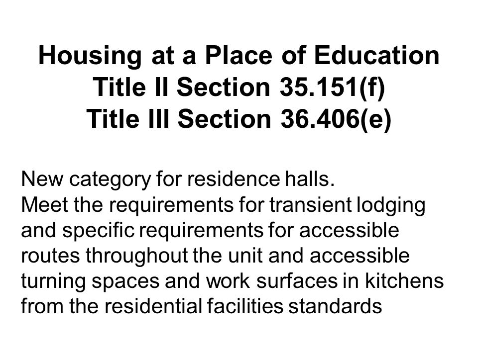 Housing at a Place of Education Title II Section 35.151(f) Title III Section 36.406(e) New category for residence halls.