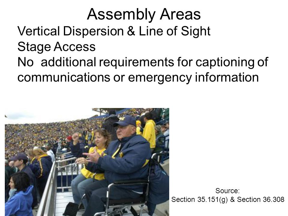Assembly Areas Vertical Dispersion & Line of Sight Stage Access No additional requirements for captioning of communications or emergency information Source: Section 35.151(g) & Section 36.308