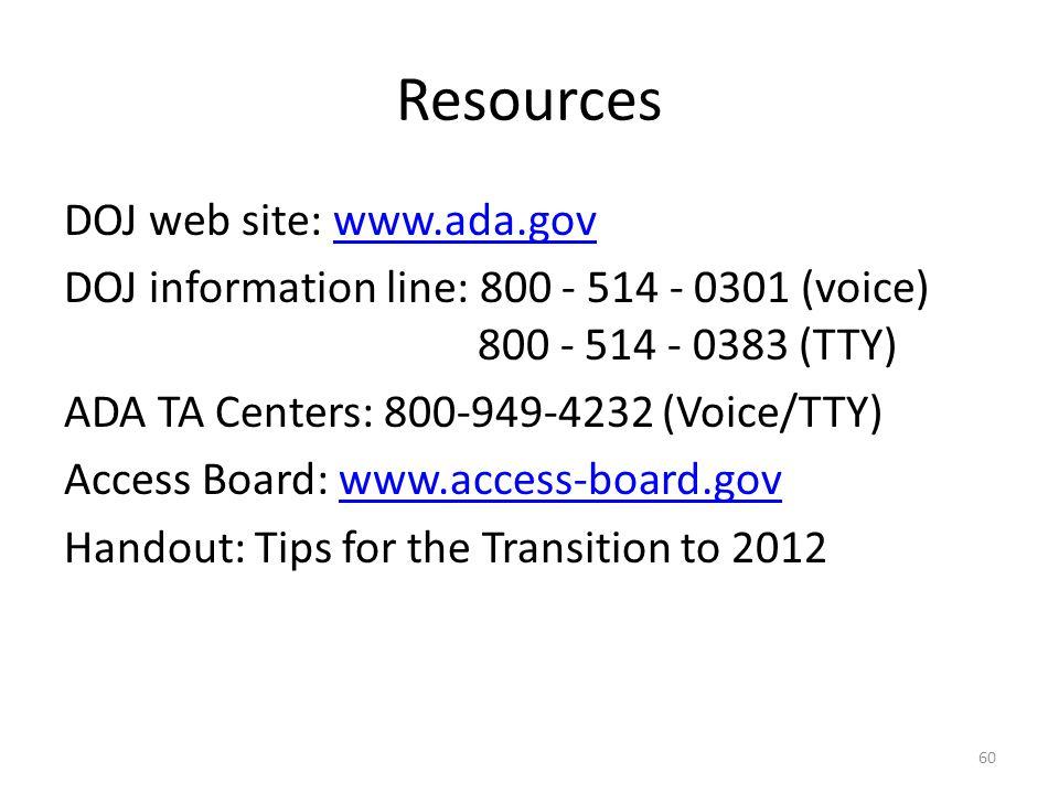 Resources DOJ web site: www.ada.govwww.ada.gov DOJ information line: 800 - 514 - 0301 (voice) 800 - 514 - 0383 (TTY) ADA TA Centers: 800-949-4232 (Voice/TTY) Access Board: www.access-board.govwww.access-board.gov Handout: Tips for the Transition to 2012 60
