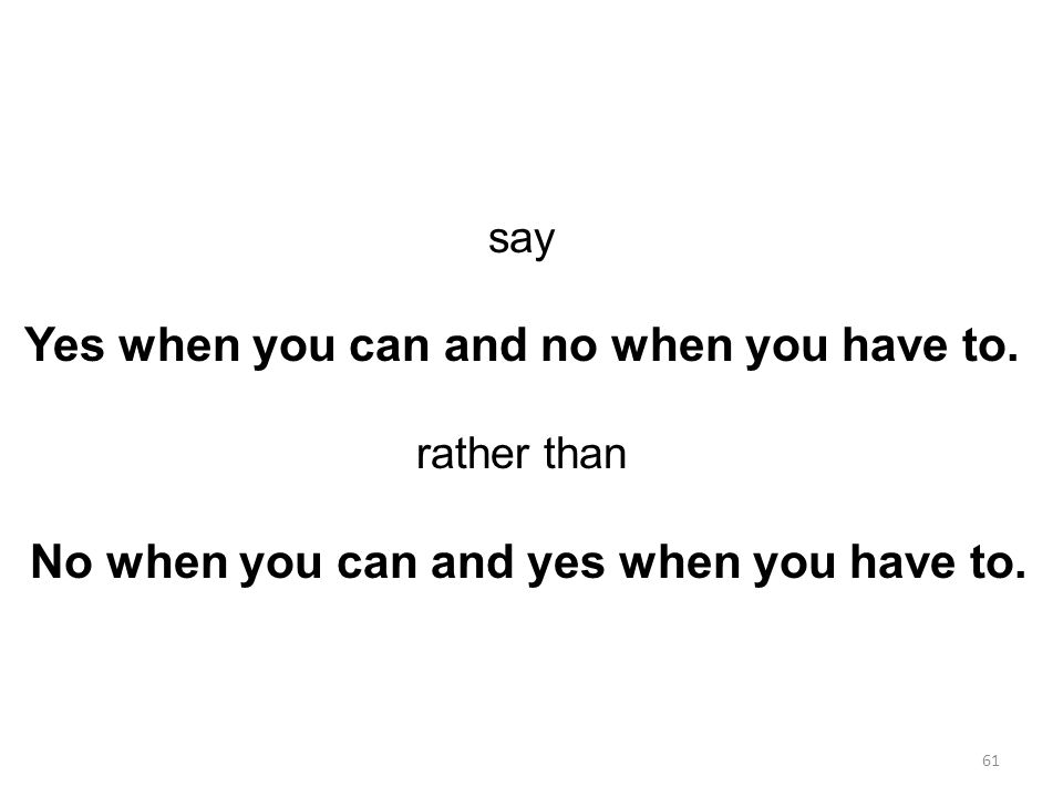 say Yes when you can and no when you have to. rather than No when you can and yes when you have to.