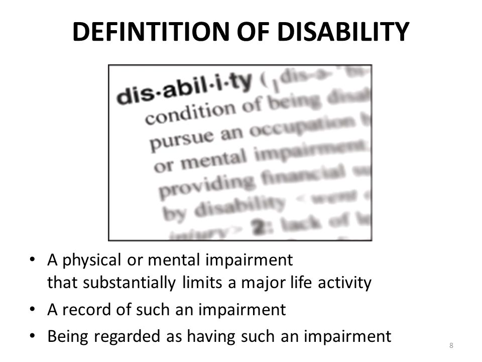 8 DEFINTITION OF DISABILITY A physical or mental impairment that substantially limits a major life activity A record of such an impairment Being regarded as having such an impairment
