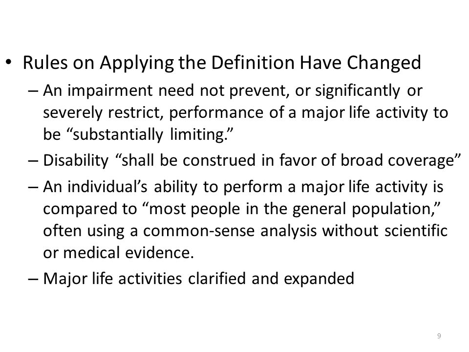 Rules on Applying the Definition Have Changed – An impairment need not prevent, or significantly or severely restrict, performance of a major life activity to be substantially limiting. – Disability shall be construed in favor of broad coverage – An individual's ability to perform a major life activity is compared to most people in the general population, often using a common-sense analysis without scientific or medical evidence.