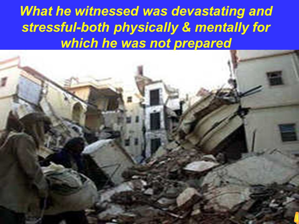 What he witnessed was devastating and stressful-both physically & mentally for which he was not prepared