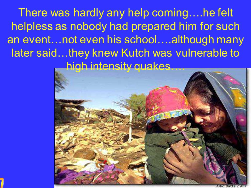 There was hardly any help coming….he felt helpless as nobody had prepared him for such an event…not even his school….although many later said…they knew Kutch was vulnerable to high intensity quakes….