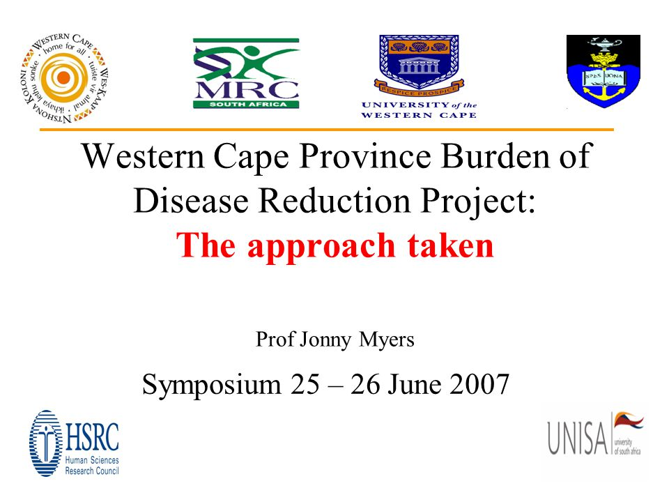 1 Western Cape Province Burden of Disease Reduction Project: The approach taken Prof Jonny Myers Symposium 25 – 26 June 2007