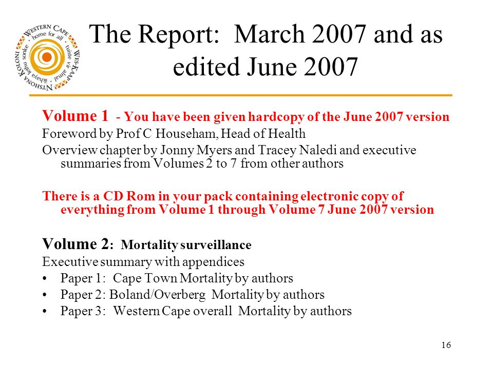 16 The Report: March 2007 and as edited June 2007 Volume 1 - You have been given hardcopy of the June 2007 version Foreword by Prof C Househam, Head of Health Overview chapter by Jonny Myers and Tracey Naledi and executive summaries from Volumes 2 to 7 from other authors There is a CD Rom in your pack containing electronic copy of everything from Volume 1 through Volume 7 June 2007 version Volume 2 : Mortality surveillance Executive summary with appendices Paper 1: Cape Town Mortality by authors Paper 2: Boland/Overberg Mortality by authors Paper 3: Western Cape overall Mortality by authors