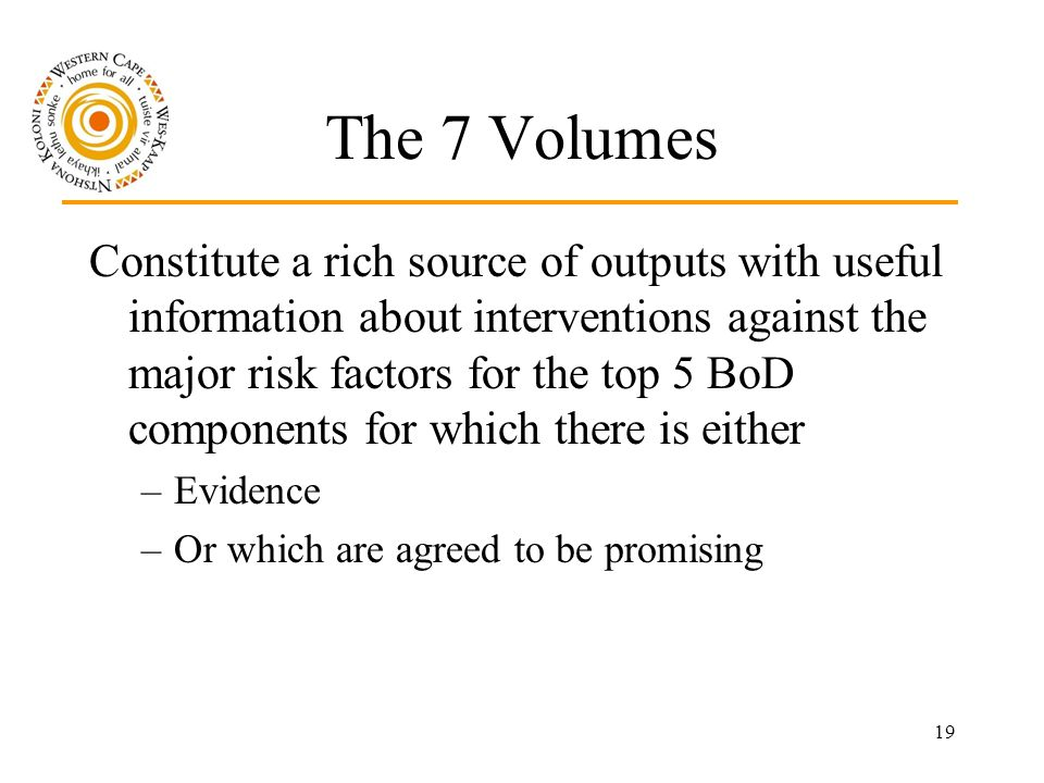 19 The 7 Volumes Constitute a rich source of outputs with useful information about interventions against the major risk factors for the top 5 BoD components for which there is either –Evidence –Or which are agreed to be promising