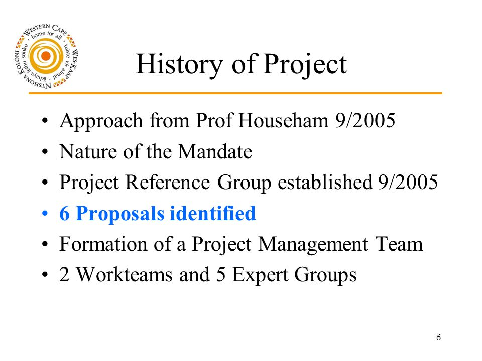 6 History of Project Approach from Prof Househam 9/2005 Nature of the Mandate Project Reference Group established 9/2005 6 Proposals identified Formation of a Project Management Team 2 Workteams and 5 Expert Groups