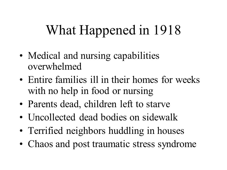 What Happened in 1918 Medical and nursing capabilities overwhelmed Entire families ill in their homes for weeks with no help in food or nursing Parents dead, children left to starve Uncollected dead bodies on sidewalk Terrified neighbors huddling in houses Chaos and post traumatic stress syndrome