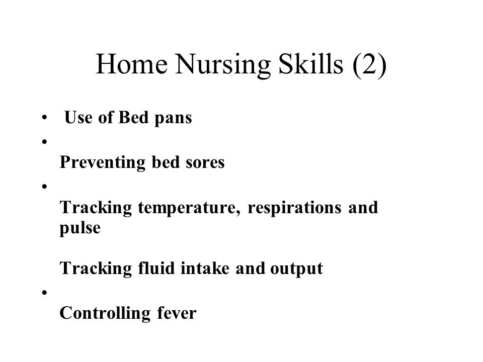 Home Nursing Skills (2) Use of Bed pans Preventing bed sores Tracking temperature, respirations and pulse Tracking fluid intake and output Controlling fever