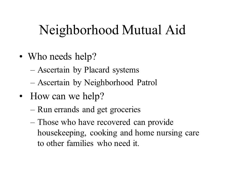 Neighborhood Mutual Aid Who needs help? –Ascertain by Placard systems –Ascertain by Neighborhood Patrol How can we help? –Run errands and get grocerie