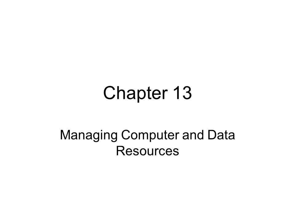 Chapter 13 Managing Computer and Data Resources