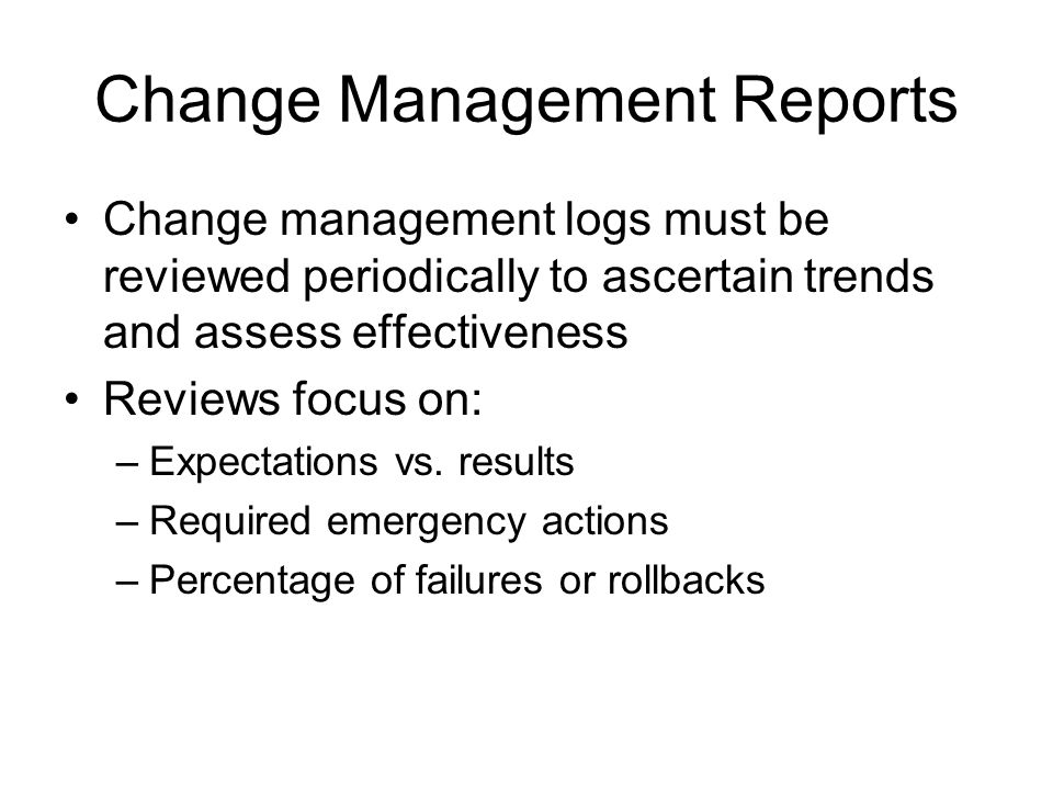 Change Management Reports Change management logs must be reviewed periodically to ascertain trends and assess effectiveness Reviews focus on: –Expecta