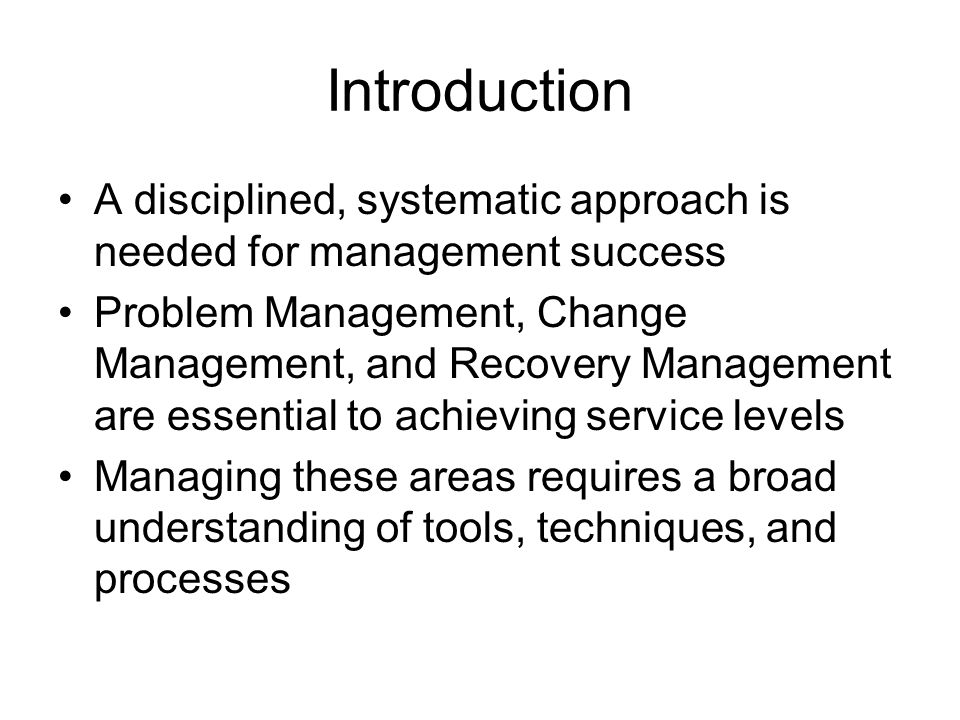 Introduction A disciplined, systematic approach is needed for management success Problem Management, Change Management, and Recovery Management are essential to achieving service levels Managing these areas requires a broad understanding of tools, techniques, and processes