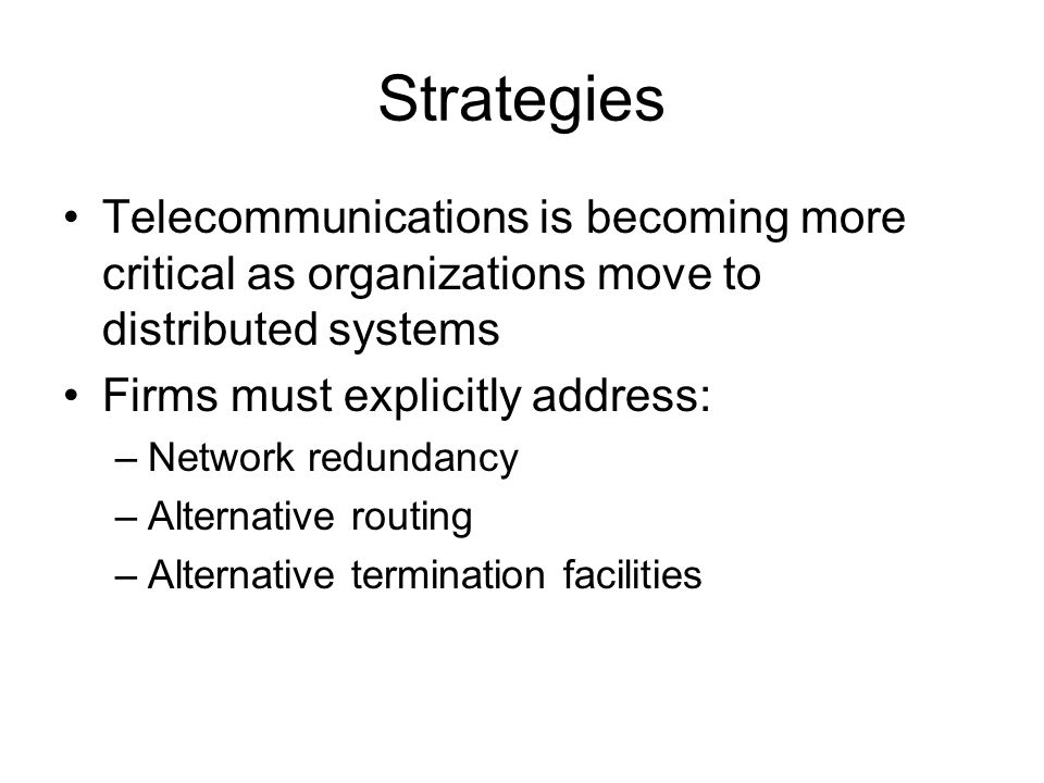 Strategies Telecommunications is becoming more critical as organizations move to distributed systems Firms must explicitly address: –Network redundanc