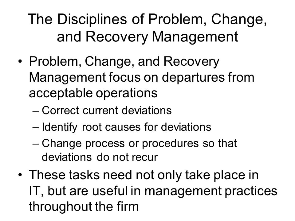 Problem, Change, and Recovery Management focus on departures from acceptable operations –Correct current deviations –Identify root causes for deviatio
