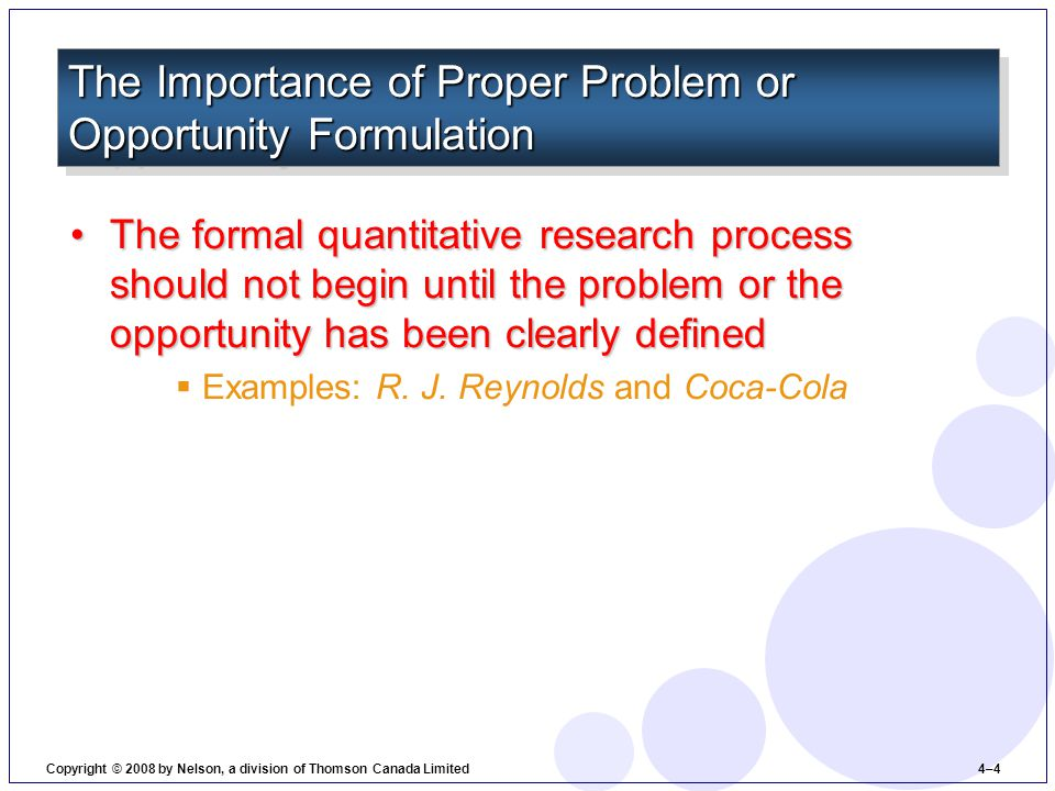 Problem or Opportunity FormulationProblem or Opportunity Formulation  The crucial first stage in the research process— determining the problem to be solved or the opportunity to be studied and the objectives of the research The Process of Problem or Opportunity Formulation Copyright © 2008 by Nelson, a division of Thomson Canada Limited 4–5