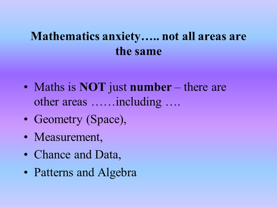 Maths anxiety GOLDEN RULE: Never admit that you fear mathematics or that you are no good at it – attitude counts